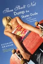 Thou Shalt Not Dump the Skater Dude - and Other Commandments I Have Broken ebook by Rosemary Graham