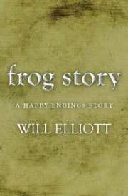 The Frog Story - A Happy Endings Story ebook by Will Elliott