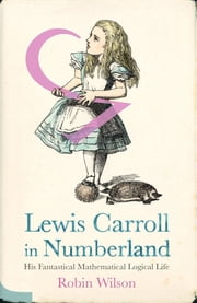 Lewis Carroll in Numberland - His Fantastical Mathematical Logical Life ebook by Robin Wilson