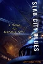 Slab City Blues: A Song for Madame Choi ebook by Anthony Ryan