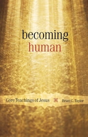 Becoming Human - Core Teachings of Jesus ebook by Brian C. Taylor