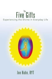 The Five Gifts - Experiencing the Divine in Everyday Life ebook by Joe Hahn, RYT