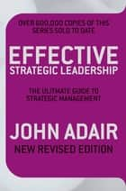 Effective Strategic Leadership - The Complete Guide to Strategic Management ebook by John Adair