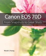 Canon EOS 70D: From Snapshots to Great Shots ebook by Young, Nicole S.