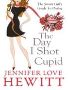 The Day I Shot Cupid: The Smart Girls Guide To Dating ebook by Jennifer Love Hewitt