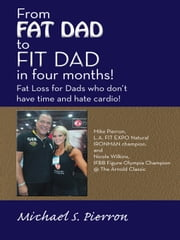 """From FAT DAD to FIT DAD in four months!"" - Fat Loss for Dad's who don't have time and hate cardio! ebook by Michael S. Pierron"