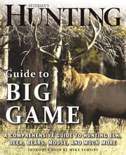 Petersen's Hunting Guide to Big Game - A Comprehensive Guide to Hunting Elk, Deer, Bears, Moose, and Much More ebook by Petersen's  Hunting,Mike Schoby