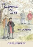 A GLIMPSE OF LIFE ~ IN POEMS ebook by GENE HENSLEY