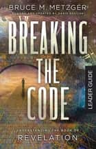 Breaking the Code Leader Guide Revised Edition - Understanding the Book of Revelation ebook by Bruce M. Metzger, David A. deSilva