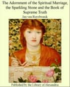 The Adornment of The Spiritual Marriage, The Sparkling Stone and of Supreme Truth ebook by Jan van Ruysbroeck