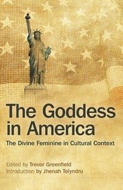 The Goddess in America - The Divine Feminine in Cultural Context ebook by Trevor Greenfield