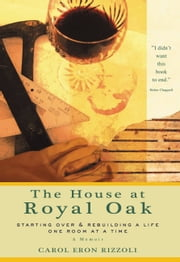 House at Royal Oak - Starting Over & Rebuilding a Life One Room at a Time ebook by Carol Eron Rizzoli