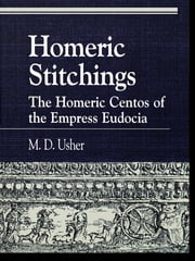 Homeric Stitchings - The Homeric Centos of the Empress Eudocia ebook by M. D. Usher