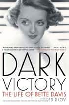 Dark Victory - The Life of Bette Davis eBook by Ed Sikov