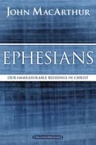 Ephesians - Our Immeasurable Blessings in Christ ebook by John F. MacArthur
