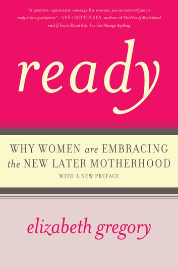 Ready - Why Women Are Embracing the New Later Motherhood ebook by Elizabeth Gregory
