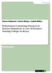 Performance Contracting Practices In Tertiary Institutions. A Case Of Teachers Training Colleges In Kenya ebook by Simon Kipkenei, Judah Ndiku, Julius Maiyo