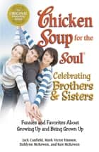 Chicken Soup for the Soul Celebrating Brothers and Sisters - Funnies and Favorites About Growing Up and Being Grown Up eBook by Jack Canfield, Mark Victor Hansen