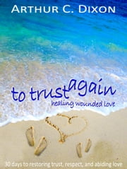 To Trust Again - Healing Wounded Love ebook by Arthur C. Dixon