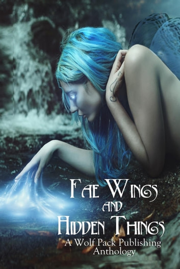 Fae Wings and Hidden Things ebook by Angel Blackwood,Layne Calry,Warren Rochelle,Stephen Blake,Jaap Boekestein,John A. McColley,Cynthia June Long,Vonnie Winslow Crist,Deborah Brown,Elana Gomel