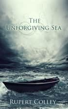 The Unforgiving Sea ebook by Rupert Colley