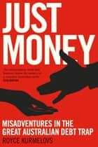 Just Money - Misadventures in the Great Australian Debt Trap ebook by Royce Kurmelovs