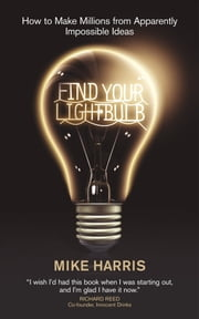 Find Your Lightbulb - How to make millions from apparently impossible ideas ebook by Mike Harris