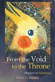 From the Void to the Throne - Shadow to Substance ebook by Paul  G. Sames