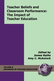 Teacher Beliefs and Classroom Performance: The Impact of Teacher Education ebook by Raths, James