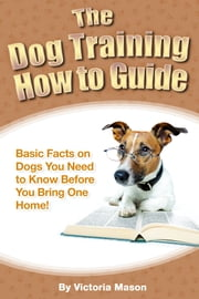 The Dog Training How to Guide: Basic Facts on Dogs You Need to Know Before You Bring One Home! ebook by Victoria Mason