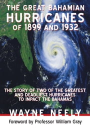 The Great Bahamian Hurricanes of 1899 and 1932 - The Story of Two of the Greatest and Deadliest Hurricanes to Impact the Bahamas ebook by Wayne Neely
