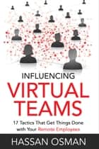 Influencing Virtual Teams: 17 Tactics That Get Things Done with Your Remote Employees ebook by Hassan Osman