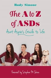 The to Z of ASDs - Aunt Aspie's Guide to Life ebook by Rudy Simone,Stephen M. Shore