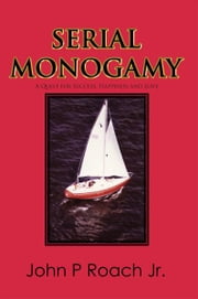 Serial Monogamy - A Quest for Success, Happiness and Love ebook by John P. Roach Jr.