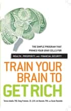 Train Your Brain to Get Rich - The Simple Program That Primes Your Gray Cells for Wealth, Prosperity, and Financial Security ebook by Teresa Aubele, Doug Freeman, Lee Hausner,...