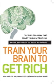 Train Your Brain to Get Rich - The Simple Program That Primes Your Gray Cells for Wealth, Prosperity, and Financial Security ebook by Teresa Aubele,Doug Freeman,Lee Hausner,Susan Reynolds