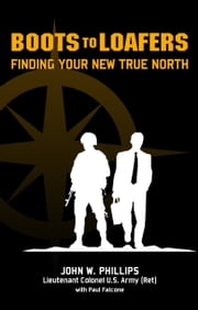 Boots to Loafers, Finding Your New True North ebook by John W. Phillips,Paul Falcone
