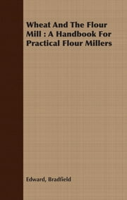 Wheat And The Flour Mill : A Handbook For Practical Flour Millers ebook by Edward Bradfield