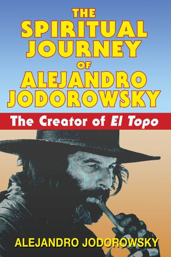 The Spiritual Journey of Alejandro Jodorowsky - The Creator of El Topo ebook by Alejandro Jodorowsky