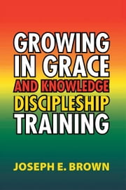 Growing in Grace and Knowledge Discipleship Training ebook by Joseph E. Brown