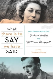 What There Is to Say We Have Said - The Correspondence of Eudora Welty and William Maxwell ebook by Suzanne Marrs