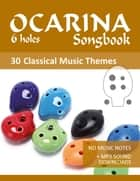 Ocarina 6-holes Songbook - 30 themes from classical music - No Music Notes + MP3-Sound downloads ebook by Reynhard Boegl