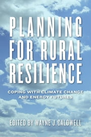 Planning for Rural Resilience - Coping with Climate Change and Energy Futures ebook by Wayne J. Caldwell,Wayne Caldwell,Erica Ferguson,Emanuel Lapierre-Fortin,Jennifer Ball,Suzanne Reid,Paul Kraehling,Eric Marr,John Devlin,Chris White,Tony McQuail,Margaret Graves,Bill Deen,Ralph Martin,Christopher Bryant