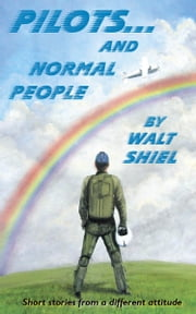 Pilots and Normal People - Short Stories from a Different Attitude ebook by Walt Shiel