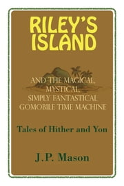 Riley's Island - And the Magical, Mystical, Simply Fantastical Gomobile Time Machine, Tales of Hither and Yon ebook by J.P. Mason