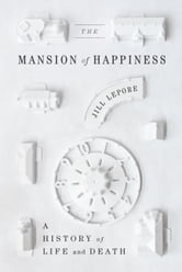 The Mansion of Happiness - A History of Life and Death ebook by Jill Lepore