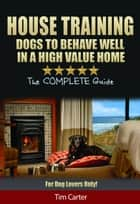 House Training Dogs To Behave Well In A High Value Home ebook by Tim Carter