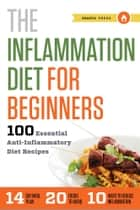 The Inflammation Diet for Beginners: 100 Essential Anti-Inflammatory Diet Recipes ebook by Shasta Press