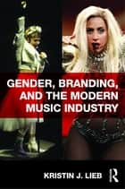 Gender, Branding, and the Modern Music Industry - The Social Construction of Female Popular Music Stars ebook by Kristin Lieb