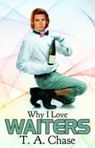 Why I Love Waiters ebook by T. A. Chase